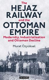The Hejaz Railway and the Ottoman Empire: Modernity, Industrialisation and Ottoman Decline