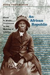 African Republic: Black and White Virginians in the Making of Liberia: Black and White Virginians in the Making of Liberia