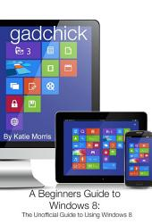 A Beginners Guide to Windows 8: The Unofficial Guide to Using Windows 8