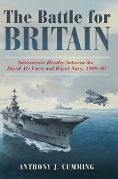 The Battle for Britain: Interservice Rivalry between the Royal Air Force and the Royal Navy, 1909Ð1940