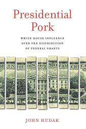 Presidential Pork: White House Influence over the Distribution of Federal Grants