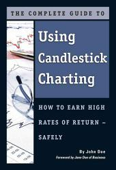 The Complete Guide to Using Candlestick Charting: How to Earn High Rates of Return - Safely