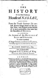 The History of the ... House of Nassau, Continued from the Tenth Century ( Its Earliest Known Origin) Down to this Present Time, with Regard to that Branch of It..., that Came Into the Succession of Orange