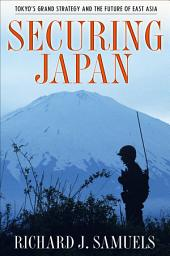 Securing Japan: Tokyo's Grand Strategy and the Future of East Asia