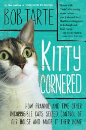 Kitty Cornered: How Frannie and Five Other Incorrigible Cats Seized Control of Our House and Made It Their Home
