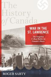 The History of Canada Series:war in the St. Lawrence: The Forgotten U-boat Battles On Canada's Shores