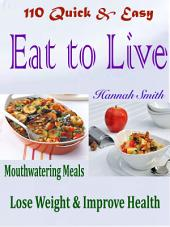 110 Quick & Easy Eat to Live Mouthwatering Meals: Lose Weight & Improve Health