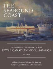 The Seabound Coast: The Official History of the Royal Canadian Navy, 1867–1939, Volume 1