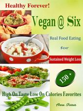 Vegan @ Six: Healthy Forever! Real Food Eating for Sustained Weight Loss 150 + High On Taste Low On Calories Favourites