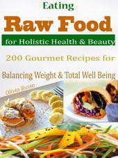 Eating Raw Food for Holistic Health & Beauty: 200 Gourmet Recipes for Balancing Weight & Total Well Being