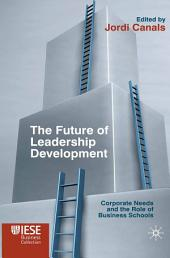 The Future of Leadership Development: Corporate Needs and the Role of Business Schools