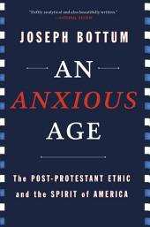An Anxious Age: The Post-Protestant Ethic and the Spirit of America