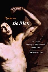 Dying to Be Men: Gender and Language in Early Christian Martyr Texts