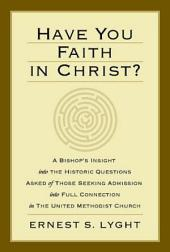 Have You Faith in Christ?: A Bishop's Insight into the Historic Questions Asked of Those Seeking Admission into Full Connection in The United Methodist Church.
