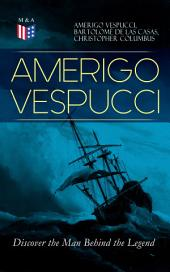 AMERIGO VESPUCCI – Discover the Man Behind the Legend: Biography, Letters, Narratives, Personal Accounts & Historical Documents (Including Letters to Lorenzo Di Medici, Seigneury of Venice, Pietro Soderini, Columbus, Records of Bartolomé de las Casas…)