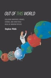 Out of this World: Colliding Universes, Branes, Strings, and Other Wild Ideas of Modern Physics