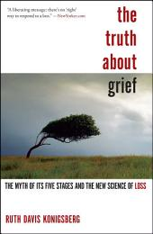 The Truth About Grief: The Myth of Its Five Stages and the New Science of Loss
