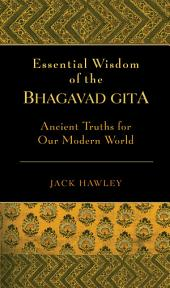The Essential Wisdom of the Bhagavad Gita: Ancient Truths for Our Modern World