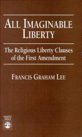 All Imaginable Liberty: The Religious Liberty Clauses of the First Amendment