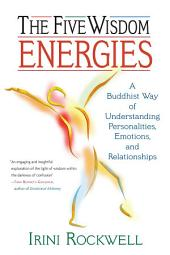 The Five Wisdom Energies: A Buddhist Way of Understanding Personality, Emotions, and Relationships