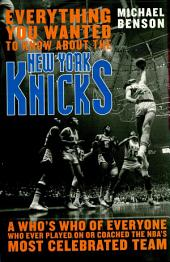 Everything You Wanted to Know About the New York Knicks: A Who's Who of Everyone Who Ever Played On or Coached the NBA's Most Celebrated Team