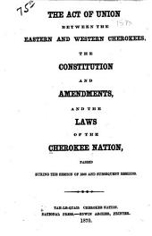 The Act of Union Between the Eastern and Western Cherokees: The Constitution and Amendments, and the Laws of the Cherokee Nation, Passed During the Session of 1868 and Subsequent Sessions