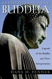 Rediscovering the Buddha : The Legends and Their Interpretations: The Legends and Their Interpretations
