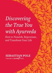 Discovering the True You with Ayurveda: How to Nourish, Rejuvenate, and Transform Your Life