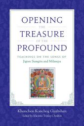 Opening the Treasure of the Profound: Teachings on the Songs of Jigten Sumgon and Milarepa