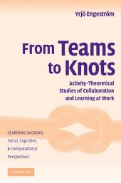 From Teams to Knots: Activity-Theoretical Studies of Collaboration and Learning at Work