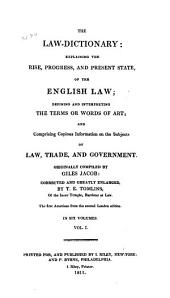 The Law-dictionary: Explaining the Rise, Progress, and Present State, of the English Law: Defining and Interpreting the Terms Or Words of Art; and Comprising Copious Information on the Subjects of Law, Trade, and Government
