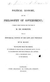 Political Economy, and the Philosophy of Government; a series of essays selected from the works of Sismondi. With an historical notice of his life and writings, by M. Mignet. Translated from the French and illustrated by extracts from an unpublished memoir and from private journals and letters, with a preliminary essay