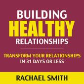 Building Healthy Relationships: Transform Your Relationships In 31 Days Or Less (relationship, friendship, relationship books, relationship advice, healthy relationships, emotional abuse, domestic violence, verbal abuse)