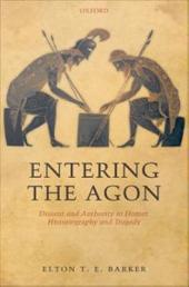 Entering the Agon : Dissent and Authority in Homer, Historiography, and Tragedy: Dissent and Authority in Homer, Historiography, and Tragedy