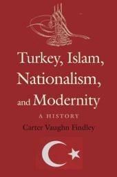Turkey, Islam, Nationalism, and Modernity: A History, 1789-2007