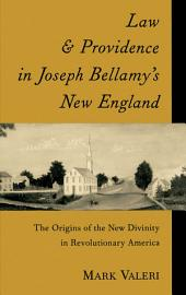 Law and Providence in Joseph Bellamy's New England : The Origins of the New Divinity in Revolutionary America: The Origins of the New Divinity in Revolutionary America