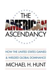 American Ascendancy: How the United States Gained and Wielded Global Dominance: How the United States Gained and Wielded Global Dominance
