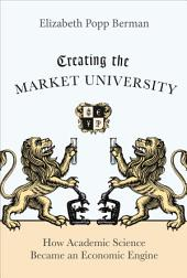 Creating the Market University: How Academic Science Became an Economic Engine