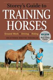 Storey's Guide to Training Horses, 2nd Edition: Ground Work * Driving * Riding