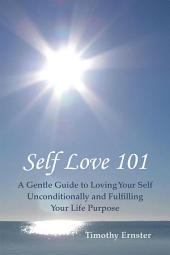 Self Love 101: A Gentle Guide to Loving Your Self Unconditionally and Fulfilling Your Life Purpose