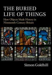 The Buried Life of Things: How Objects Made History in Nineteenth-Century Britain