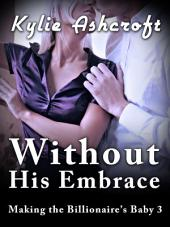 Without His Embrace - Making the Billionaire's Baby 3 (An Erotic Romance)