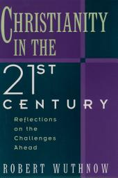 Christianity in the Twenty-first Century : Reflections on the Challenges Ahead: Reflections on the Challenges Ahead