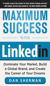 Maximum Success with LinkedIn: Dominate Your Market, Build a Global Brand, and Create the Career of Your Dreams: Dominate Your Market, Build a Global Brand, and Create the Career of Your Dreams (EBOOK)