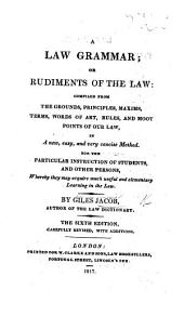 A Law Grammar; or Rudiments of the Law: compiled from the grounds, principles, maxims, and moot points of our law ... Sixth edition, ... with additions