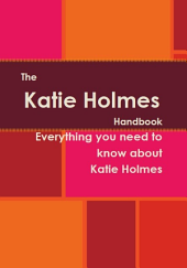 The Katie Holmes Handbook - Everything you need to know about Katie Holmes