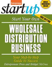 Start Your Own Wholesale Distribution Business: Your Step-By-Step Guide to Success