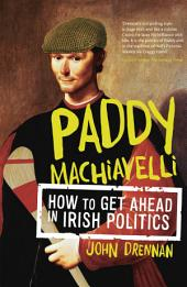 Paddy Machiavelli – How to Get Ahead in Irish Politics: An Entertaining and Irreverent History of Irish Politicians