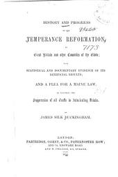 History and Progress of the Temperance Reformation, in Great Britain and Other Countries of the Globe: With Statistical and Documentary Evidence of Its Beneficial Results, and a Plea for a Maine Law to Enforce the Suppression of All Traffic in Intoxicating Drinks