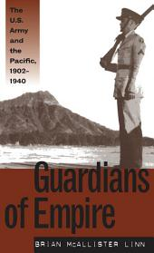 Guardians of Empire: The U.S. Army and the Pacific, 1902-1940: The U.S. Army and the Pacific, 1902-1940